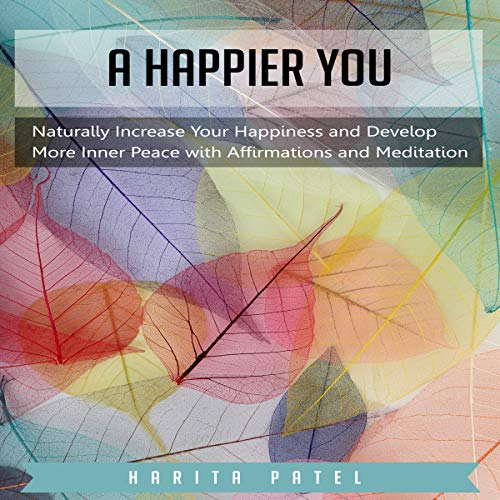 A Happier You: Naturally Increase Your Happiness and Develop More Inner Peace with Affirmations and Meditation audiobook cover art