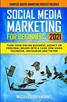 Social Media Marketing for Beginners 2021: Turn Your Online Business, Agency or Personal Brand into a Cash Cow using Facebook, Instagram and TikTok - Complete Digital Marketing Strategy Included