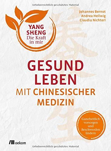 Gesund leben mit Chinesischer Medizin (Yang Sheng 1): Ganzheitlich vorsorgen und Beschwerden lindern (Yang Sheng / Die Kraft in mir)