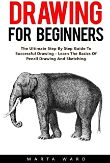Drawing For Beginners: The Ultimate Step By Step Guide To Successful Drawing - Learn The Basics Of Pencil Drawing And Sket...
