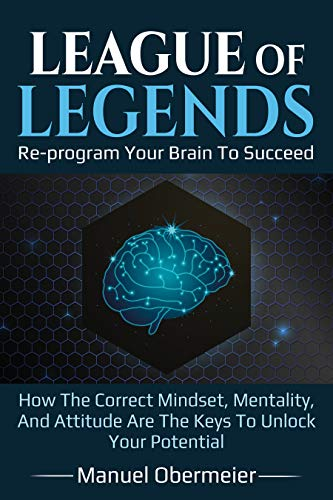 League Of Legends - Re-program Your Brain To Succeed: How The Correct Mindset, Mentality, And Attitude Are The Keys To Unlock Your Potential (League Of Legends Guide Book 1) (English Edition)