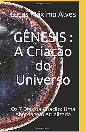 GÊNESIS - A Criação do Universo: Os 7 Dias da Criação: Uma Abordagem Atualizada (ESTUDOS BÍBLICOS SERIADOS: Edificando a fé para Além da Razão)