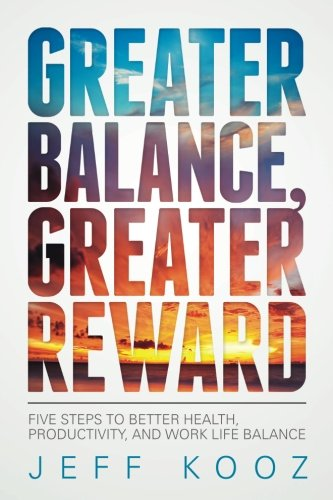 Greater Balance, Greater Reward: Five Steps to Better Health, Productivity, and Work Life Balance (Greater Balance Books) (Volume 1)