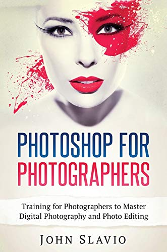 Photoshop for Photographers: Training for Photographers to Master Digital Photography and Photo Editing