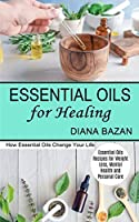 Essential Oils for Healing: How Essential Oils Change Your Life (Essential Oils Recipes for Weight Loss, Mental Health and Personal Care)