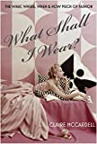 What Shall I Wear?: The What, Where, When and How Much of Fashion - Claire McCardell