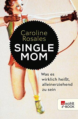 Single Mom: Was es wirklich heißt, alleinerziehend zu sein (German Edition)