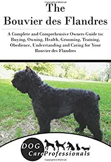 The Bouvier des Flandres: A Complete and Comprehensive Owners Guide to: Buying, Owning, Health, Grooming, Training, Obedience, Understanding and ... to Caring for a Dog from a Puppy to Old Age)