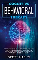 Cognitive Behavioral Therapy: The Complete CBT Guide Made Simple for Beginners. How to Overcome Anxiety, Fear, Stress and Depression by Retraining your Brain to Regain your Mental Freedom and Health