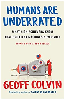 Humans Are Underrated: What High Achievers Know That Brilliant Machines Never Will by [Geoff Colvin]