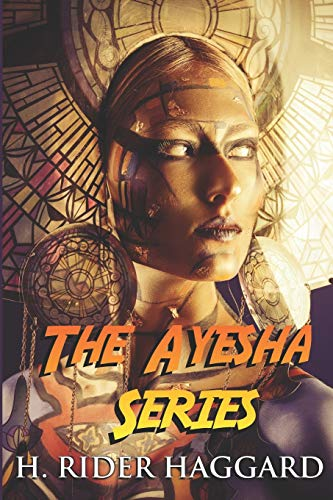 The Ayesha Series: The Complete Collection Including She, Ayesha, She and Allan, and Wisdom's Daughter (Illustrated)