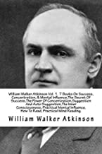 William Walker Atkinson Vol. 1. 7 Books On Success, Concentration, & Mental Influence,The Secret Of Success,The Power Of Concentration,Suggestion And ... How To Read, Practical Mind Reading.