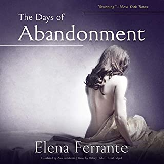 The Days of Abandonment                   Written by:                                                                                                                                 Elena Ferrante                               Narrated by:                                                                                                                                 Hillary Huber                      Length: 7 hrs and 36 mins     6 ratings     Overall 4.3