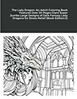 The Lady Dragon: An Adult Coloring Book Features Over 30 Pages Giant Super Jumbo Large Designs of Dark Fantasy Lady Dragons for Stress Relief (Book Edition:2)