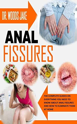 ANAL FISSURES: The Complete Guides on Everything You Need To Know About Anal Fissures and How to Eliminate Them At Home (English Edition)