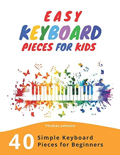 Easy Keyboard Pieces For Kids: 40 Simple Keyboard Pieces For Beginners - Easy Keyboard Songbook For Kids (Simple Keyboard Sheet Music With Letters For Beginners)