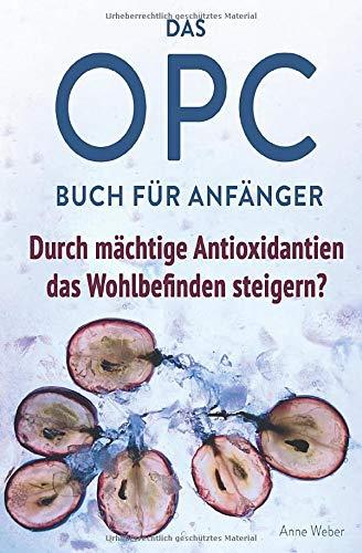 Das OPC Buch für Anfänger – durch mächtige Antioxidantien das Wohlbefinden steigern?: So wirkt OPC auf unser Immunsystem, unser Aussehen und unsere Gesundheit.