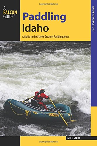 Paddling Idaho: A Guide to the State's Best Paddling Routes...