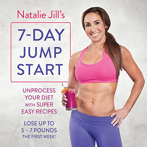Natalie Jill's 7-Day Jump Start: Unprocess Your Diet with Super Easy Recipes - Lose up to 5-7 Pounds the First Week audiobook cover art