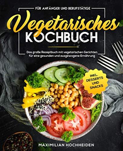 Vegetarisches Kochbuch für Anfänger und Berufstätige: Das große Rezeptbuch mit vegetarischen Gerichten für eine gesunden und ausgewogene Ernährung inkl. Desserts und Snacks