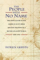 The People with No Name: Ireland's Ulster Scots, America's Scots Irish, and the Creation of a British Atlantic World, 1689-1764. : Patrick Griffin