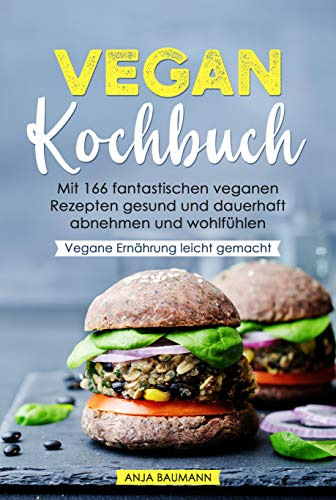 Vegan Kochbuch: Mit 166 fantastischen veganen Rezepten gesund und dauerhaft abnehmen und wohlfühlen - Vegane Ernährung leicht gemacht