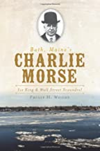 Bath, Maine's Charlie Morse:: Ice King and Wall Street Scoundrel