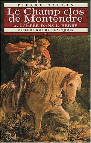 Cycle de Gui de Clairbois. 5, Le Champ clos de Montendre : Tome 2, L'Epée dans l'herbe