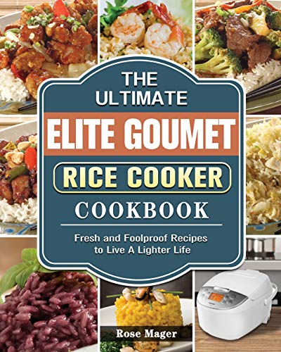 The Ultimate Elite Gourmet Rice Cooker Cookbook: Fresh and Foolproof Recipes to Live A Lighter Life
