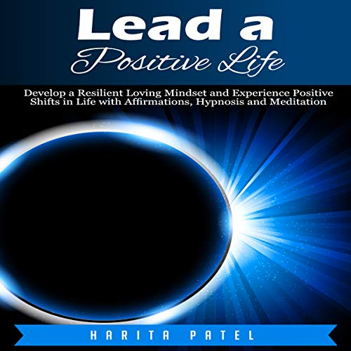 Lead a Positive Life: Develop a Resilient Loving Mindset and Experience Positive Shifts in Life with Affirmations, Hypnosis and Meditation audiobook cover art