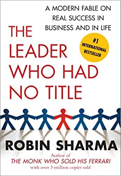The Leader Who Had No Title: A Modern Fable on Real Success in Business and in by [Robin Sharma]