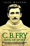 CB Fry: King Of Sport - England's Greatest All Rounder; Captain of Cricket, Star Footballer and World Record Holder (English Edition)