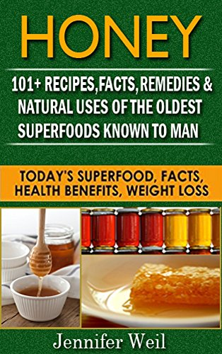 Honey 101+ Recipes, Facts, Remedies, Natural Uses for One of the Oldest Superfoods Known to Man: Today's Superfood, Facts, Health Benefits, Weight Loss (Today's Superfoods Book 10)