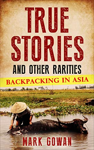 True Stories and Other Rarities: Backpacking In Asia (English Edition)