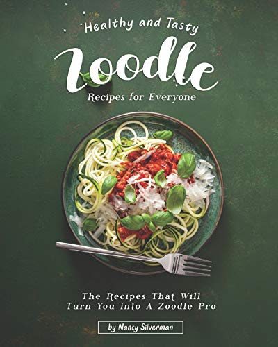 Healthy and Tasty Zoodle Recipes for Everyone: The Recipes That Will Turn You into A Zoodle Pro