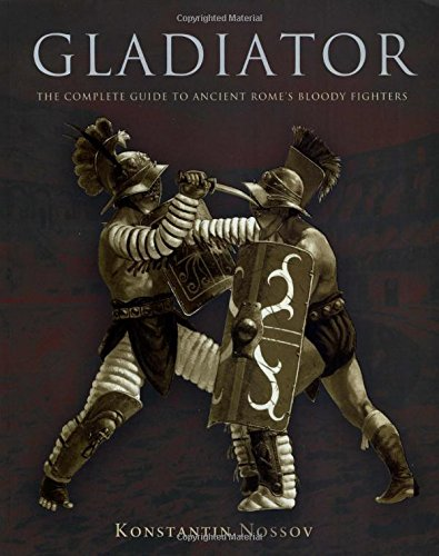 Gladiator: The Complete Guide To Ancient Rome's Bloody Fighters