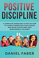 Positive Discipline: A Complete Parenting Guide on How to Handle Parenting Challenges and Raise Disciplined and Responsible Children