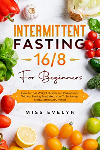 Intermittent Fasting 16/8: For Beginners. How To Lose Weight Quickly and Permanently Without Feeling Frustrated. How To Be Always Motivated in Every Period (English Edition)
