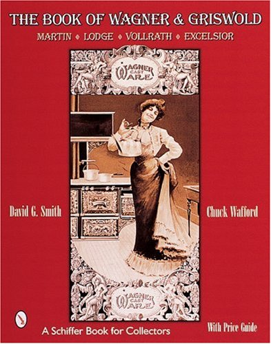 The Book of Wagner & Griswold: Martin, Lodge, Vollrath, Excelsior (Schiffer Book for Collectors)
