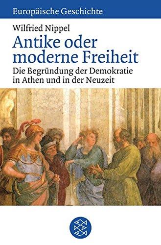 Antike oder moderne Freiheit: Die Begründung der Demokratie in Athen und in der Neuzeit (Europäische Geschichte)