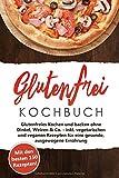 Glutenfrei Kochbuch - Kochen und Backen: Mit den 150 besten Rezepten - Glutenfreies Kochen und backen ohne...