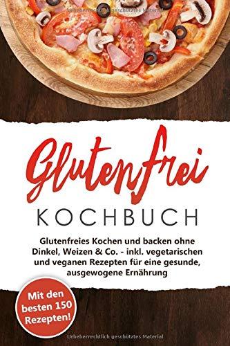 Glutenfrei Kochbuch - Kochen und Backen: Mit den 150 besten Rezepten - Glutenfreies Kochen und backen ohne Dinkel, Weizen & Co. - inkl. vegetarischen ... für eine gesunde, ausgewogene Ernährung