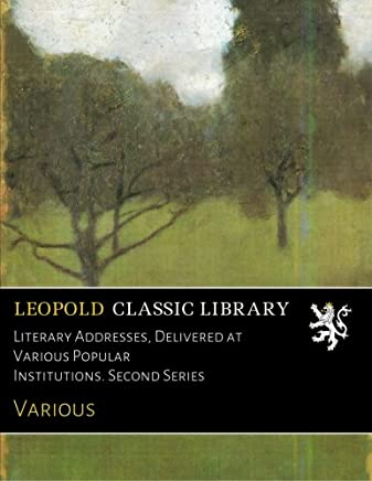 Literary Addresses, Delivered at Various Popular Institutions. Second Series