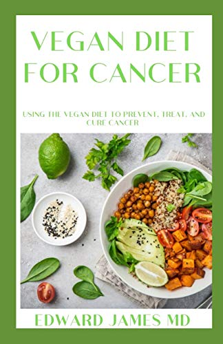 VEGAN DIET FOR CANCER: Using the Vegan Diet to Prevent, Treat, and Cure Cancer