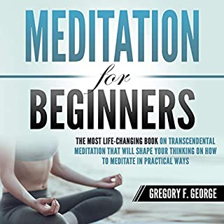 Meditation for Beginners     The Most Life-Changing Book on Transcendental Meditation That Will Shape Your Thinking on How to Meditate in Practical Ways              By:                                                                                                                                 Gregory F. George                               Narrated by:                                                                                                                                 Elizabeth Wilson                      Length: 1 hr and 43 mins     29 ratings     Overall 5.0