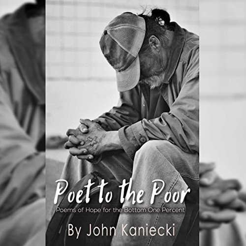 Poet to the Poor     Poetry of Hope for the Bottom One Percent              By:                                                                                                                                 John Kaniecki                               Narrated by:                                                                                                                                 Rob Saladino                      Length: 2 hrs and 30 mins     2 ratings     Overall 5.0