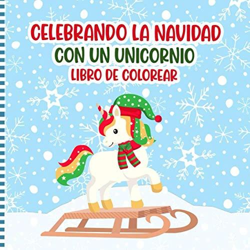 Celebrando La Navidad Con Un Unicornio Libro De Colorear: Una Divertida Actividad De Unicornios Para Colorear Páginas Para Niños, Preescolares Y Niños ... Navidad Para Niñas Y...