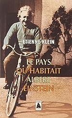 Le pays qu'habitait Albert Einstein d'Etienne Klein