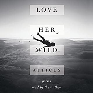 Love Her Wild     Poems              By:                                                                                                                                 Atticus Poetry                               Narrated by:                                                                                                                                 Atticus Poetry                      Length: 41 mins     184 ratings     Overall 4.6
