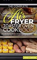 The Complete Air Fryer Toaster Oven Cookbook: Easy and Delicious Recipes for People on Budget. Impress Your Friends and Family with the Best Crispy and Healthy Meals